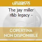 The jay miller r&b legacy - cd musicale di K.webster/k.karl/m.allen & o.