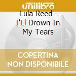 I'll drown in my tears cd musicale di Reed Lula