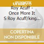 Roy Acuff - Once More It S Roy Acuff/king Of Country cd musicale di ACUFF ROY