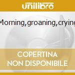 MORNING,GROANING,CRYING cd musicale di ARISTI VARI