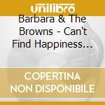 CAN'T FIND HAPPINESS cd musicale di BARBARA & THE BROWNS
