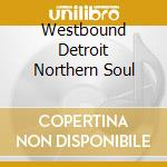 DETROIT NORTHERN SOUL                     cd musicale di WESTBOUND