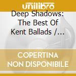 Deep Shadows: The Best Of Kent Ballads cd musicale di Shadows Deep