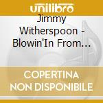 Jimmy Witherspoon - Blowin'In From Kansas City cd musicale di Jimmy Witherspoon