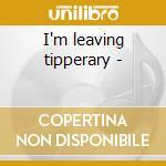 I'm leaving tipperary - cd musicale di M.hanafin/d.sullivan & o.