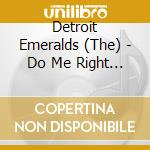 DO ME RIGHT*YOU WANT IT YOU GOT IT cd musicale di DETROIT EMERALDS