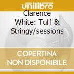 Clarence White: Tuff & Stringy/sessions cd musicale di WHITE CLARENCE
