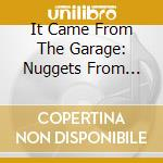IT CAME FROM THE GARAGE! NUGGETS FROM .... cd musicale di ARTISTI VARI