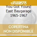 YOU GOT YOURS! EAST BAYGARAGE 1965-1967 cd musicale di V/A