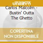 BUSTIN' OUTTA THE GHETTO cd musicale di MALCOM CARLOS