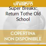 Super Breaks: Return Tothe Old School cd musicale di AA.VV.