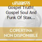 Gospel Truth! Gospel Soul And Funk Of Stax Records cd musicale di THE GOSPEL TRUTH
