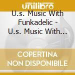 U.S.MUSIC WITH FUNKADELIC cd musicale di FUNKADELIC