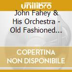 OLD FASHIONED LOVE cd musicale di JOHN FAHEY & HIS ORCHESTRA
