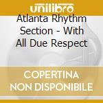 With all due respect cd musicale di Atlanta rhythm section
