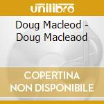 Doug Macleod - Doug Macleaod cd musicale di Macleod Doug