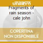 Fragments of rain season - cale john cd musicale di John Cale