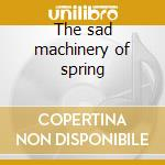 The sad machinery of spring cd musicale