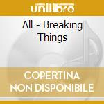 BREAKING THINGS cd musicale di ALL