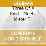 Three Of A Kind - Meets Mister T. cd musicale di Three of a kind