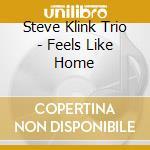 Steve Klink Trio - Feels Like Home cd musicale di Steve klink trio