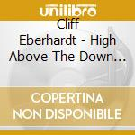 HIGH ABOVE THE DOWN BELOW cd musicale di CLIFF EBERHARDT
