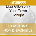 YOUR TOWN TONIGHT cd musicale di GILKYSON ELIZA
