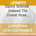 INSTEAD THE FOREST ROSE TO SING cd musicale di SCHMIDT DANNY