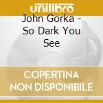 SO DARK YOU SEE                           cd musicale di GORKA JOHN
