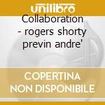 Collaboration - rogers shorty previn andre' cd musicale di Shorty rogers & andre' previn