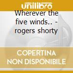 Wherever the five winds.. - rogers shorty cd musicale di Shorty rogers quintet