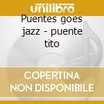 Puentes goes jazz - puente tito cd musicale di Tito puente & his orchestra