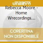 Rebecca Moore - Home Wrecordings 1997-1999 cd musicale