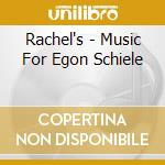 MUSIC FOR EGON SCHIELE cd musicale di RACHEL'S