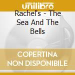 THE SEA AND THE BELLS cd musicale di RACHEL'S