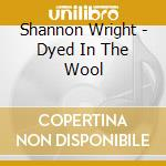 DIYED IN THE WOOL cd musicale di WRIGHT SHANNON