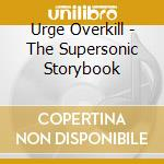 Urge Overkill - The Supersonic Storybook cd musicale di URGE OVERKILL