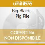 Big Black - Pig Pile cd musicale di BIG BLACK