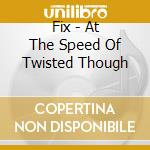 AT THE SPEED OF TWISTED THOUGH cd musicale di FIX