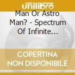 SPECTRUM OF INFINITE SCALE cd musicale di MAN OR ASTRO MAN?