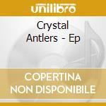 EP cd musicale di CRYSTAL ANTLERS
