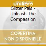 Glitter Pals - Unleash The Compassion cd musicale di Pals Glitter