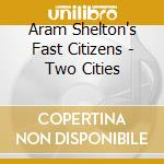 TWO CITIES                                cd musicale di ARAM SHELTON'S FAST