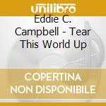 TEAR THIS WORLD UP cd musicale di EDDIE C. CAMPBELL