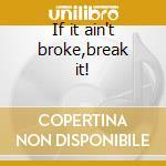 If it ain't broke,break it! cd musicale di Starwood