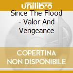 VALOR AND VENGEANCE                       cd musicale di SINCE THE FLOOD