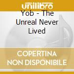 THE UNREAL NEVER LIVED                    cd musicale di YOB