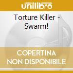 Torture Killer - Swarm! cd musicale di Killer Torture