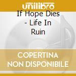 LIFE IN RUIN cd musicale di IF HOPE DIES
