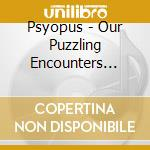 OUR PUZZLING ENCOUNTERS CONSIDERED        cd musicale di PSYOPUS